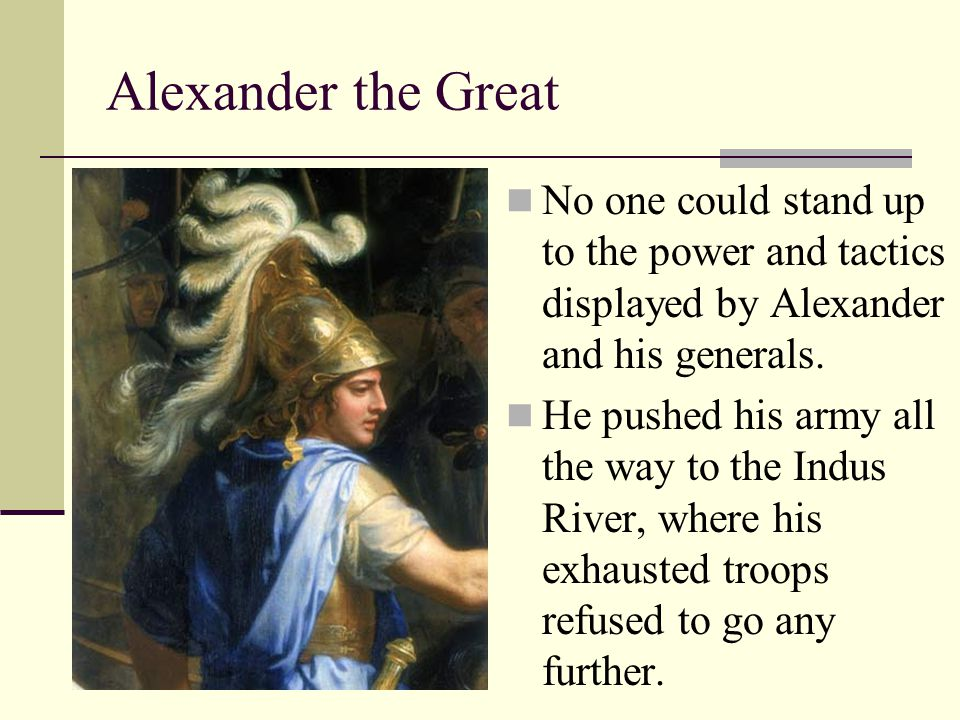 Alexander the Great No one could stand up to the power and tactics displayed by Alexander and his generals.