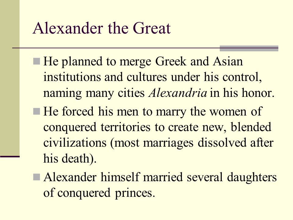 Alexander the Great He planned to merge Greek and Asian institutions and cultures under his control, naming many cities Alexandria in his honor.