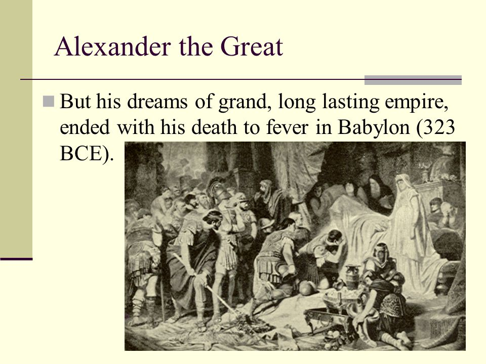 Alexander the Great But his dreams of grand, long lasting empire, ended with his death to fever in Babylon (323 BCE).