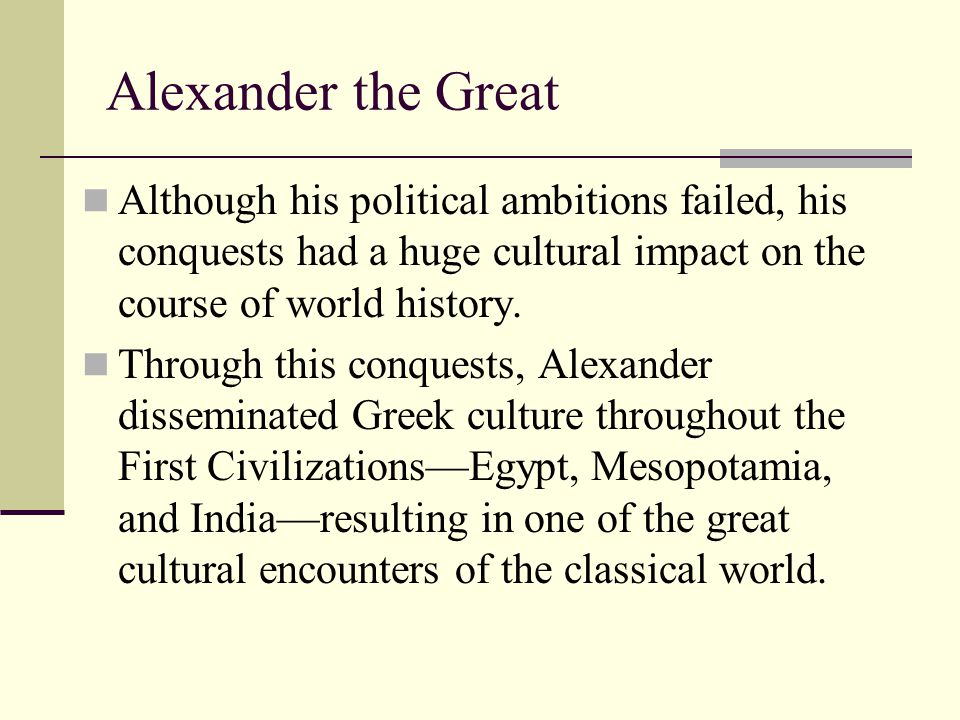 Alexander the Great Although his political ambitions failed, his conquests had a huge cultural impact on the course of world history.