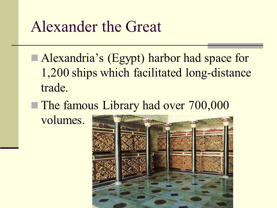 Alexander the Great Alexandria's (Egypt) harbor had space for 1,200 ships which facilitated long-distance trade.