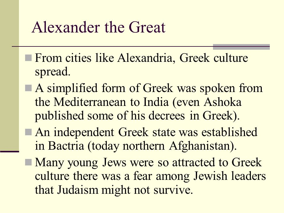 Alexander the Great From cities like Alexandria, Greek culture spread.