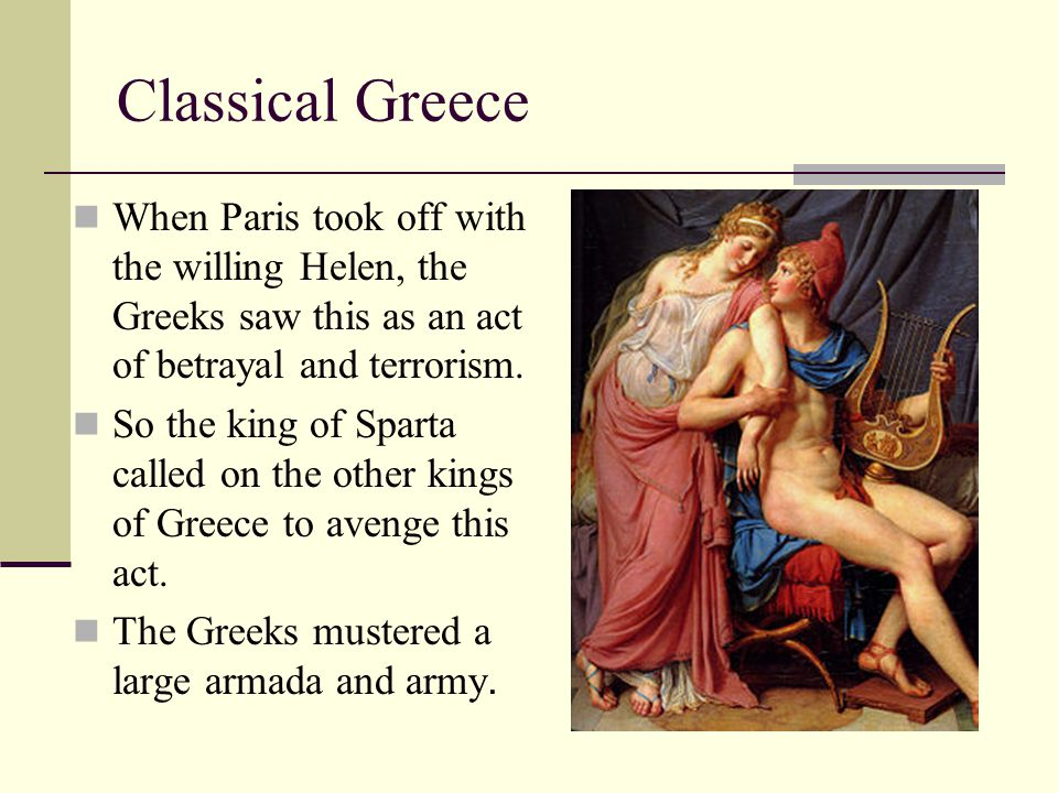 Classical Greece When Paris took off with the willing Helen, the Greeks saw this as an act of betrayal and terrorism.