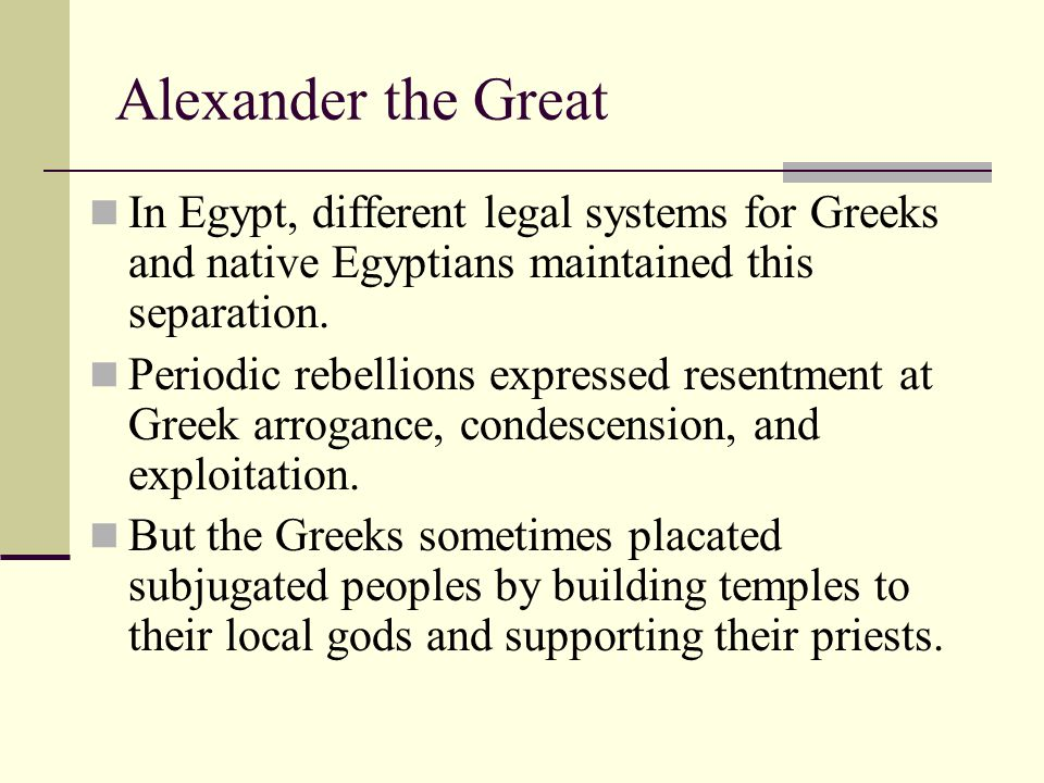 Alexander the Great In Egypt, different legal systems for Greeks and native Egyptians maintained this separation.