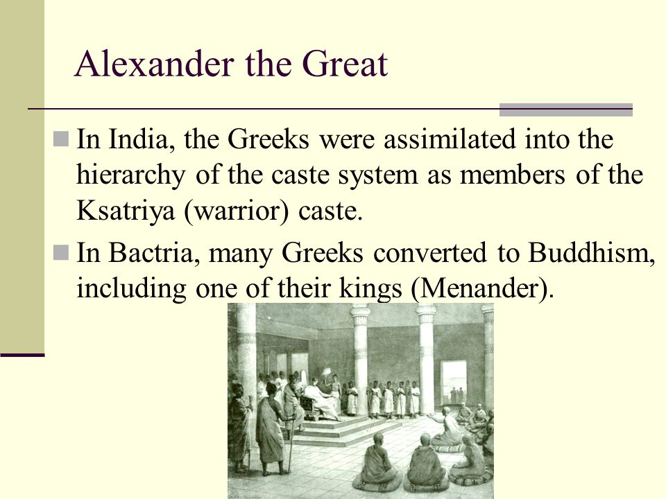 Alexander the Great In India, the Greeks were assimilated into the hierarchy of the caste system as members of the Ksatriya (warrior) caste.