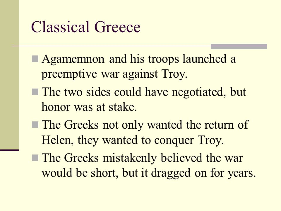 Classical Greece Agamemnon and his troops launched a preemptive war against Troy. The two sides could have negotiated, but honor was at stake.