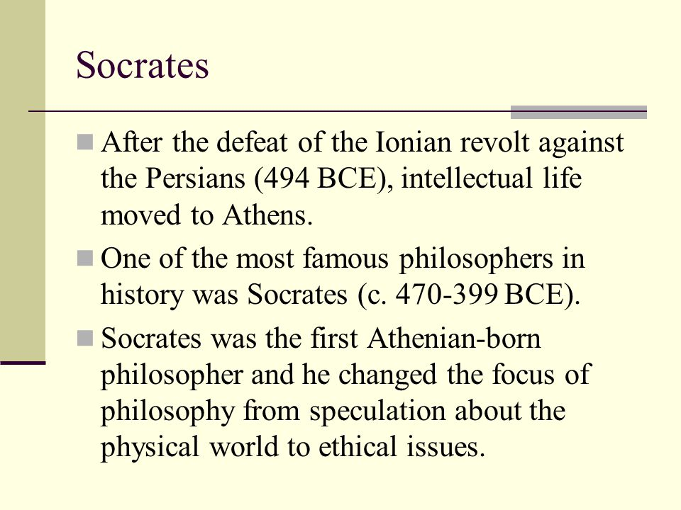 Socrates After the defeat of the Ionian revolt against the Persians (494 BCE), intellectual life moved to Athens.