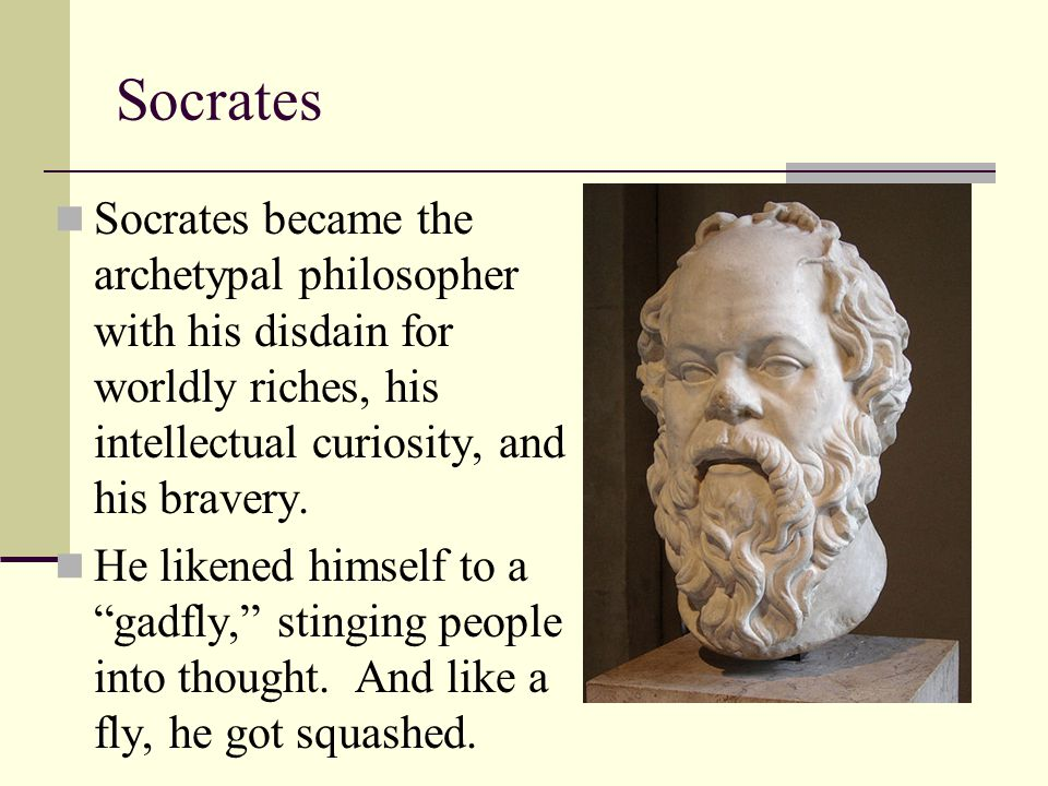 Socrates Socrates became the archetypal philosopher with his disdain for worldly riches, his intellectual curiosity, and his bravery.