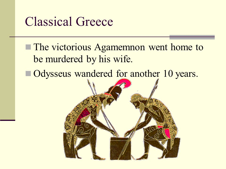 Classical Greece The victorious Agamemnon went home to be murdered by his wife.