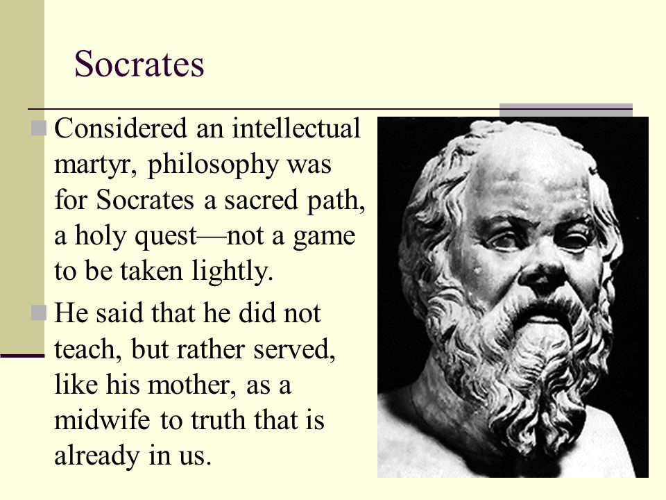 Socrates Considered an intellectual martyr, philosophy was for Socrates a sacred path, a holy quest—not a game to be taken lightly.