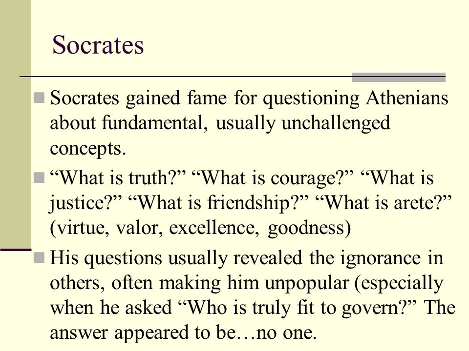 Socrates Socrates gained fame for questioning Athenians about fundamental, usually unchallenged concepts.
