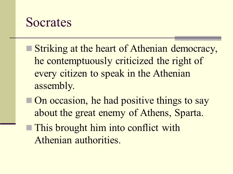 Socrates Striking at the heart of Athenian democracy, he contemptuously criticized the right of every citizen to speak in the Athenian assembly.