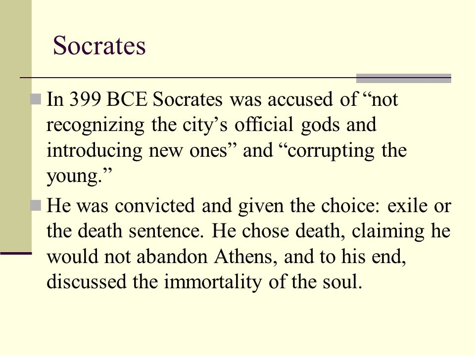 Socrates In 399 BCE Socrates was accused of not recognizing the city's official gods and introducing new ones and corrupting the young.