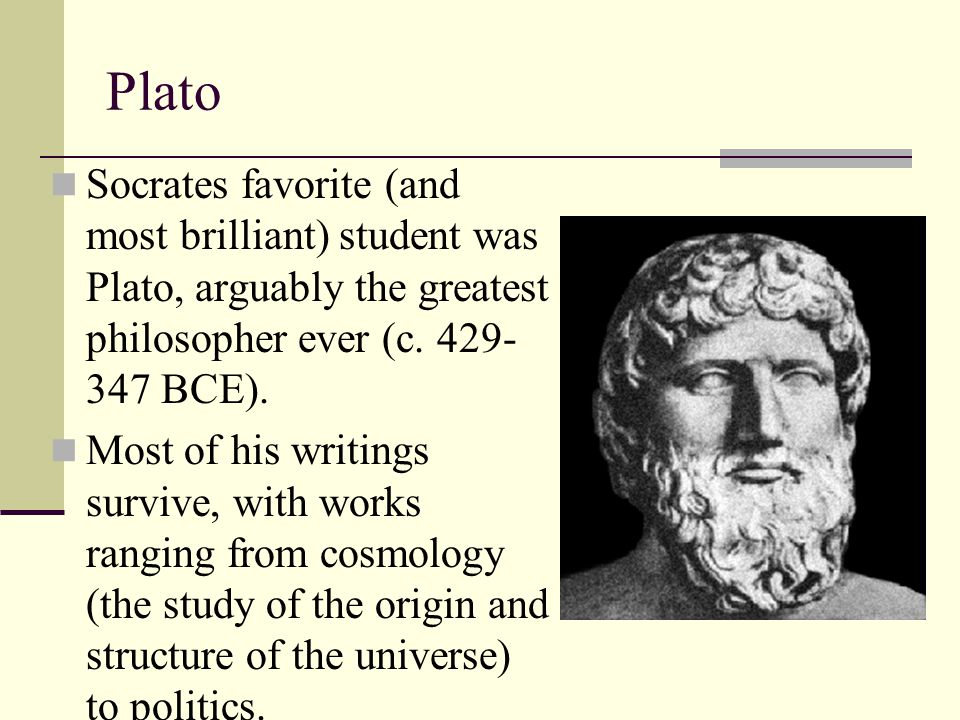 Plato Socrates favorite (and most brilliant) student was Plato, arguably the greatest philosopher ever (c. 429-347 BCE).
