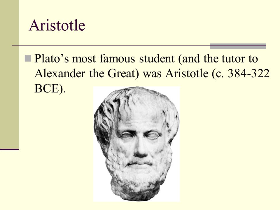 Aristotle Plato's most famous student (and the tutor to Alexander the Great) was Aristotle (c.