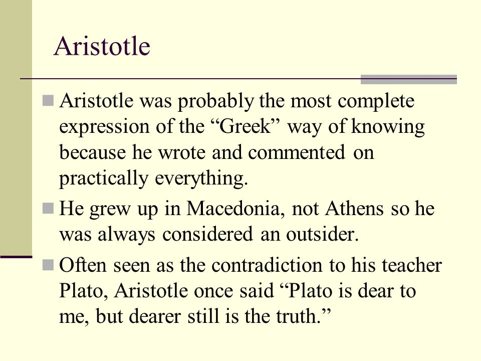 Aristotle Aristotle was probably the most complete expression of the Greek way of knowing because he wrote and commented on practically everything.