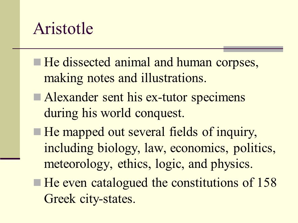 Aristotle He dissected animal and human corpses, making notes and illustrations. Alexander sent his ex-tutor specimens during his world conquest.