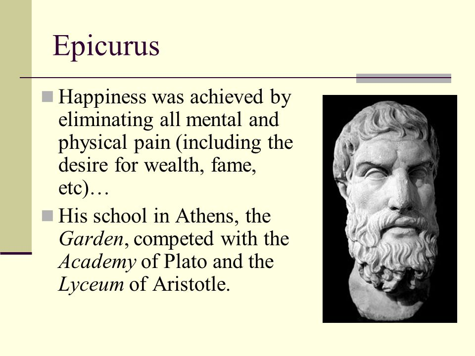 Epicurus Happiness was achieved by eliminating all mental and physical pain (including the desire for wealth, fame, etc)…