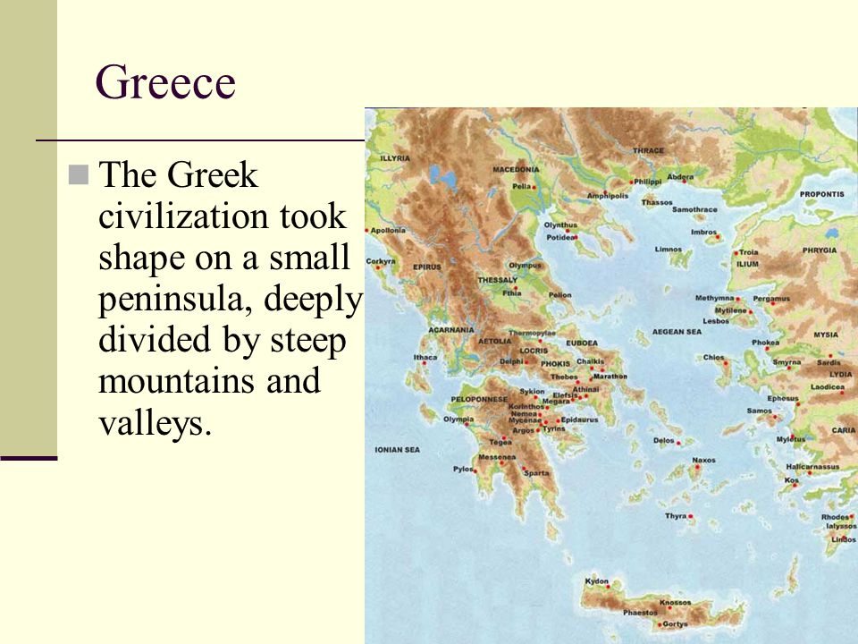 Greece The Greek civilization took shape on a small peninsula, deeply divided by steep mountains and valleys.