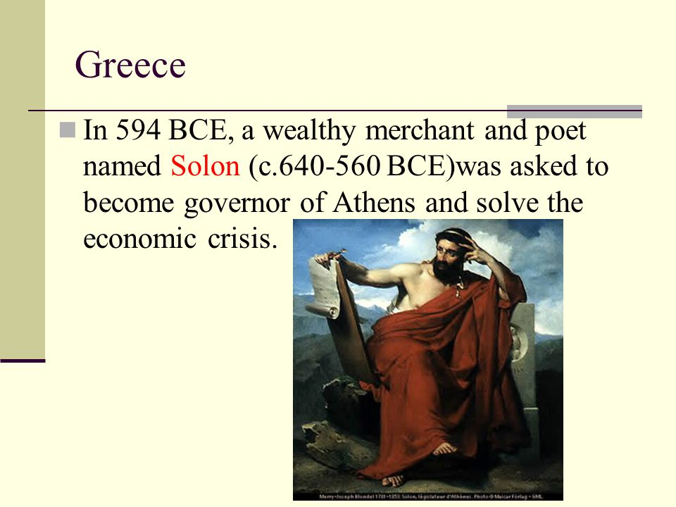 Greece In 594 BCE, a wealthy merchant and poet named Solon (c.640-560 BCE)was asked to become governor of Athens and solve the economic crisis.