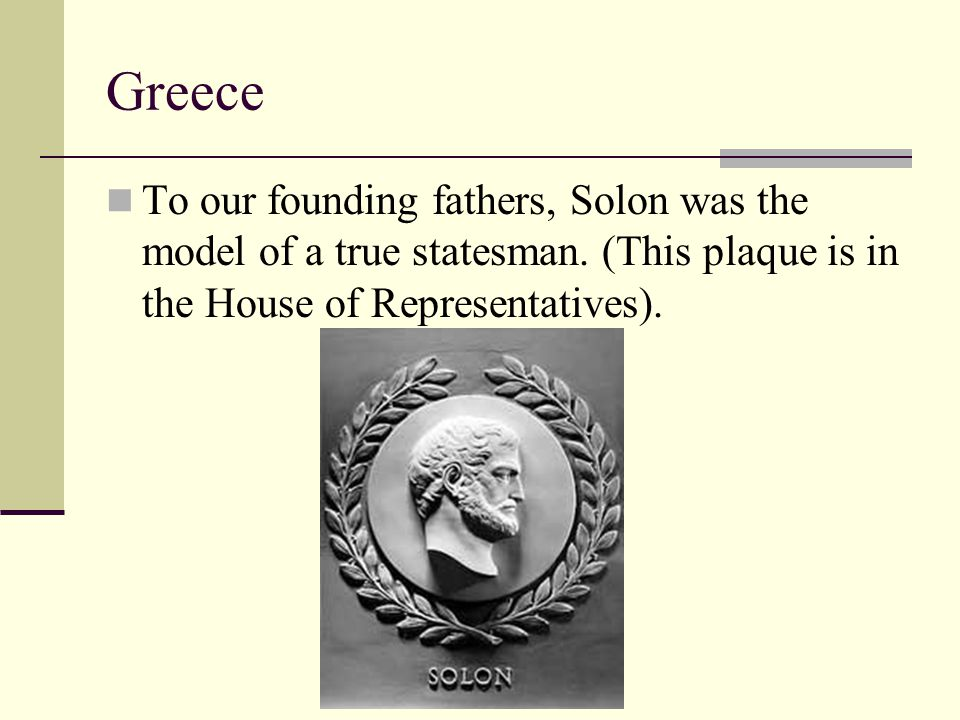 Greece To our founding fathers, Solon was the model of a true statesman.