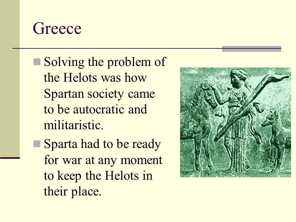 Greece Solving the problem of the Helots was how Spartan society came to be autocratic and militaristic.