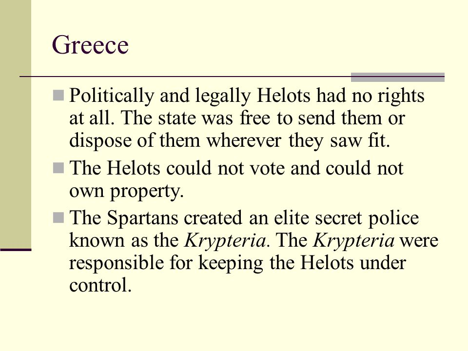 Greece Politically and legally Helots had no rights at all. The state was free to send them or dispose of them wherever they saw fit.