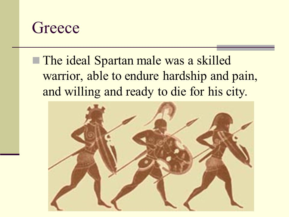 Greece The ideal Spartan male was a skilled warrior, able to endure hardship and pain, and willing and ready to die for his city.
