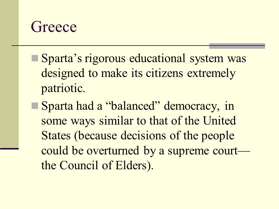 Greece Sparta's rigorous educational system was designed to make its citizens extremely patriotic.