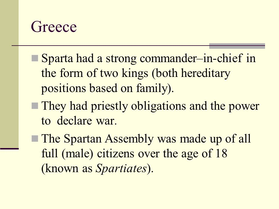 Greece Sparta had a strong commander–in-chief in the form of two kings (both hereditary positions based on family).