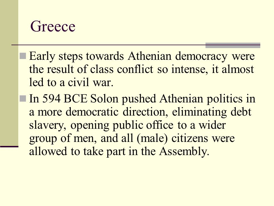 Greece Early steps towards Athenian democracy were the result of class conflict so intense, it almost led to a civil war.