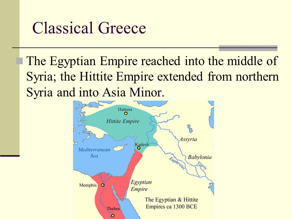 Classical Greece The Egyptian Empire reached into the middle of Syria; the Hittite Empire extended from northern Syria and into Asia Minor.