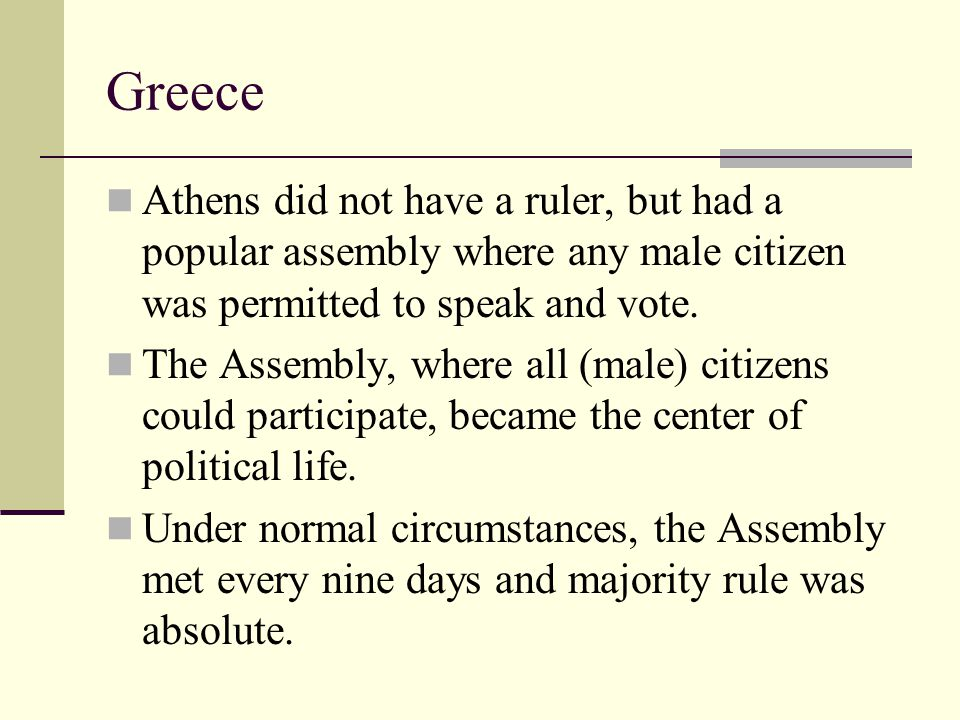 Greece Athens did not have a ruler, but had a popular assembly where any male citizen was permitted to speak and vote.