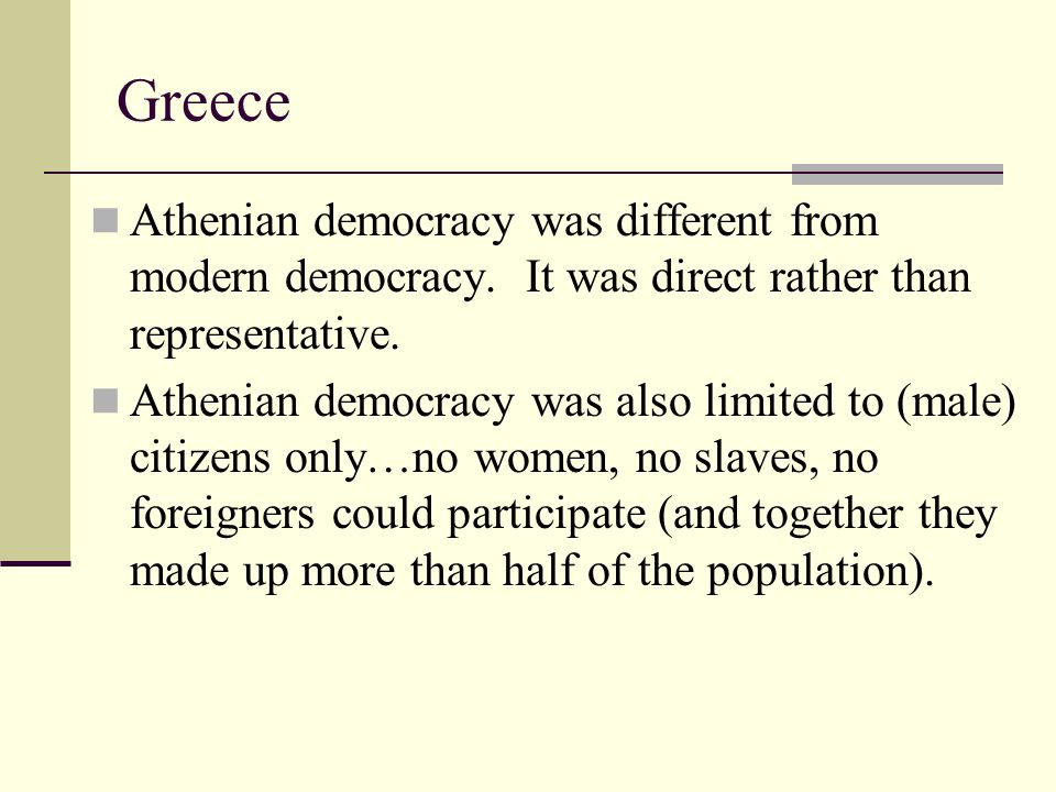 Greece Athenian democracy was different from modern democracy. It was direct rather than representative.