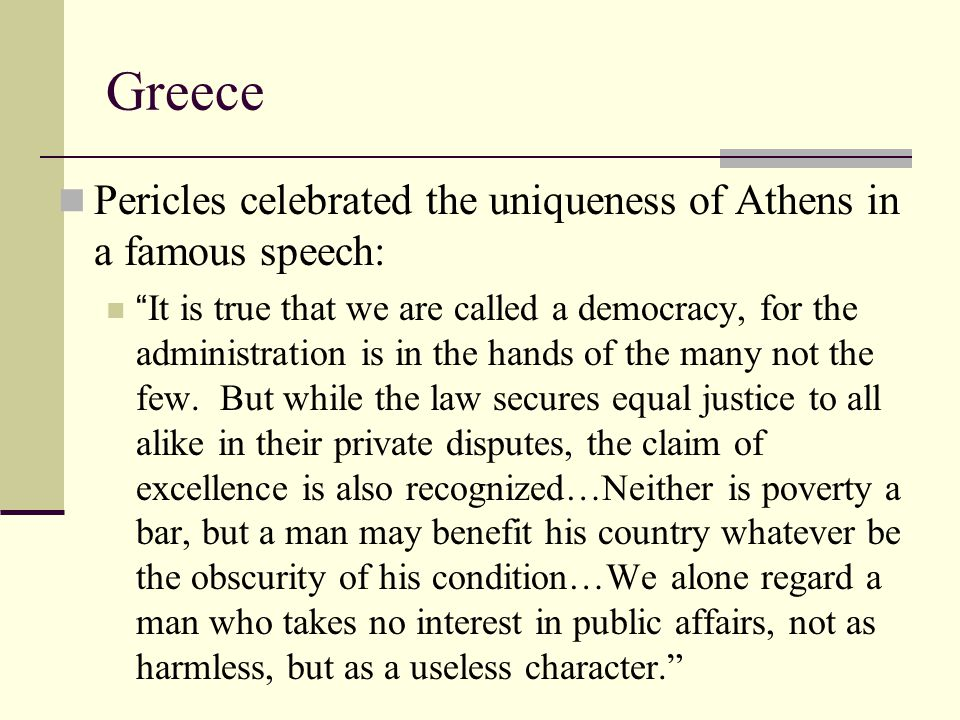 Greece Pericles celebrated the uniqueness of Athens in a famous speech: