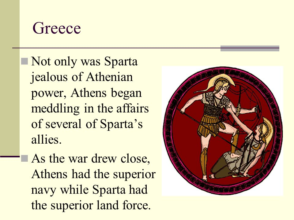Greece Not only was Sparta jealous of Athenian power, Athens began meddling in the affairs of several of Sparta's allies.