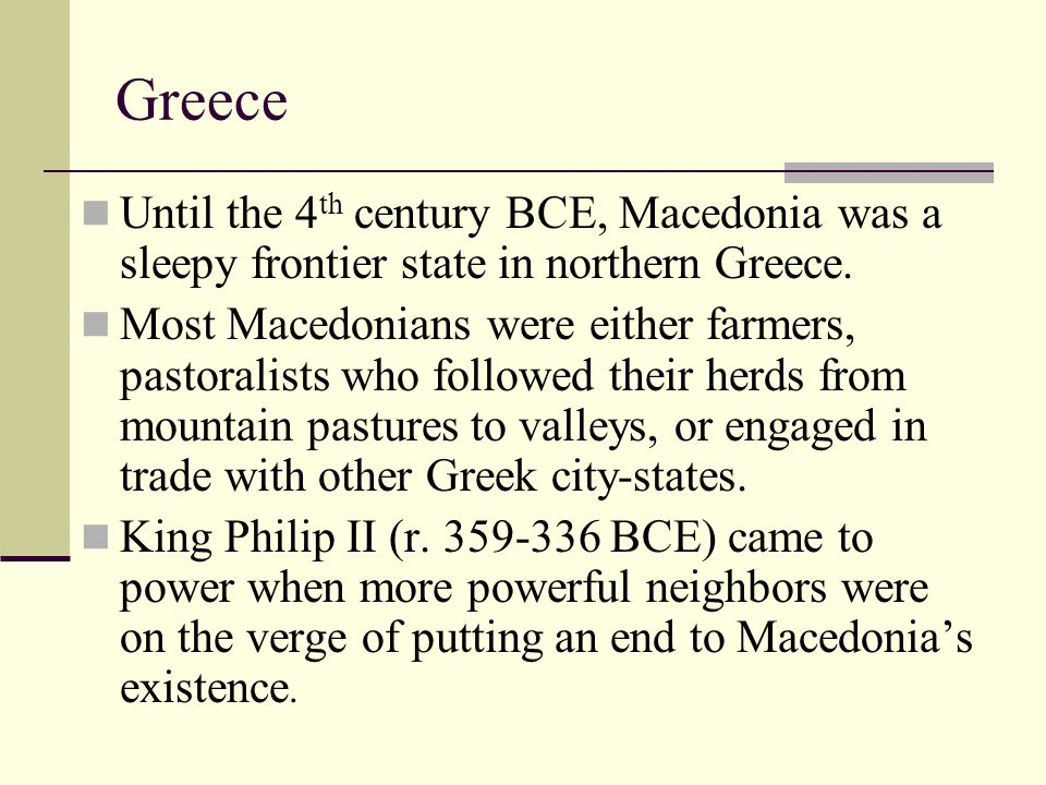 Greece Until the 4th century BCE, Macedonia was a sleepy frontier state in northern Greece.