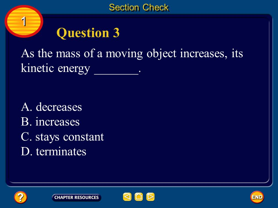 Section Check 1. Question 3. As the mass of a moving object increases, its kinetic energy _______.