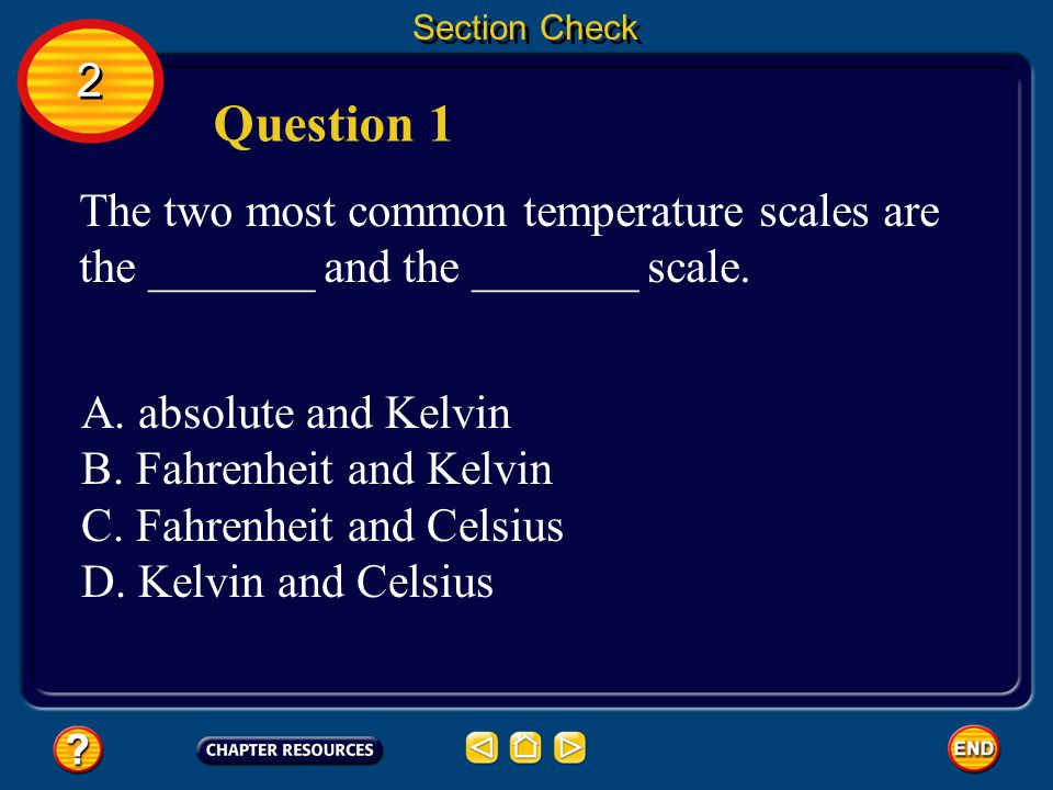 Section Check 2. Question 1. The two most common temperature scales are the _______ and the _______ scale.