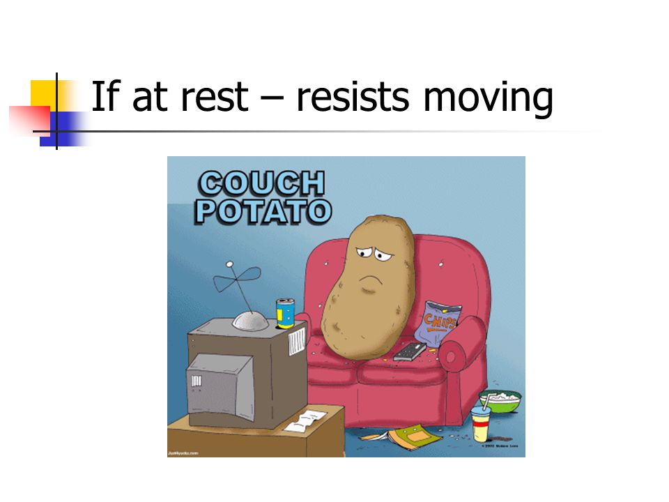 If at rest – resists moving