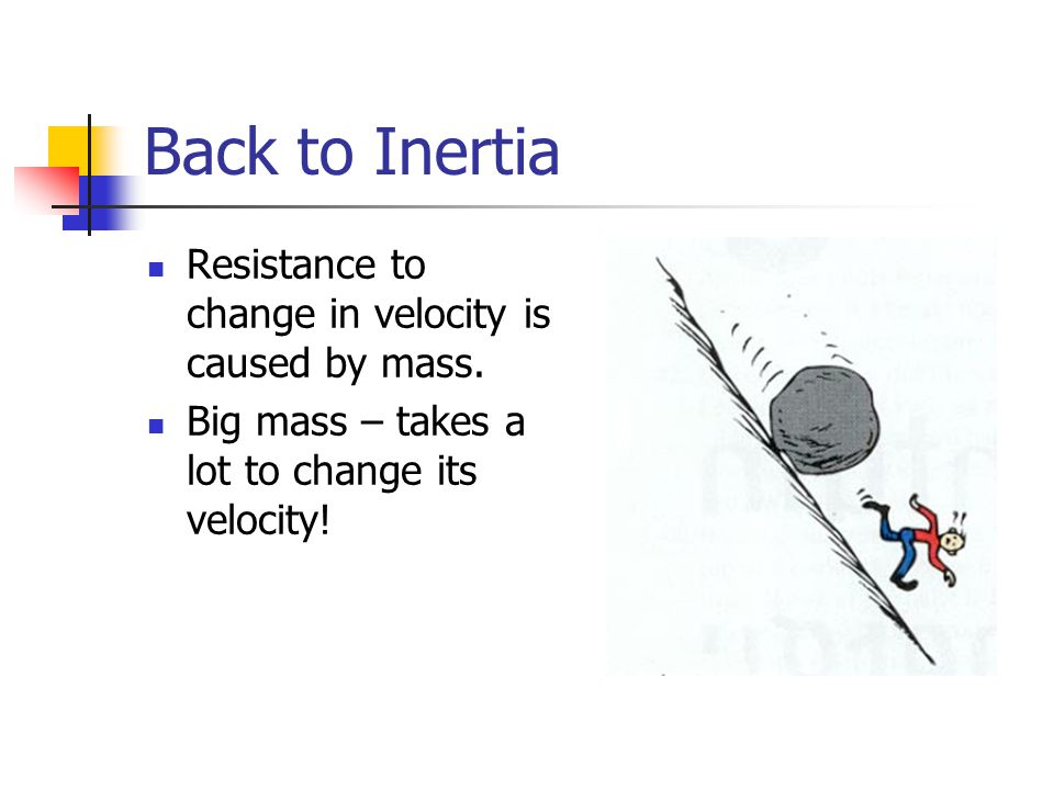 Back to Inertia Resistance to change in velocity is caused by mass.