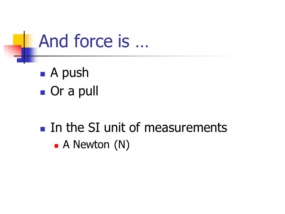 And force is … A push Or a pull In the SI unit of measurements