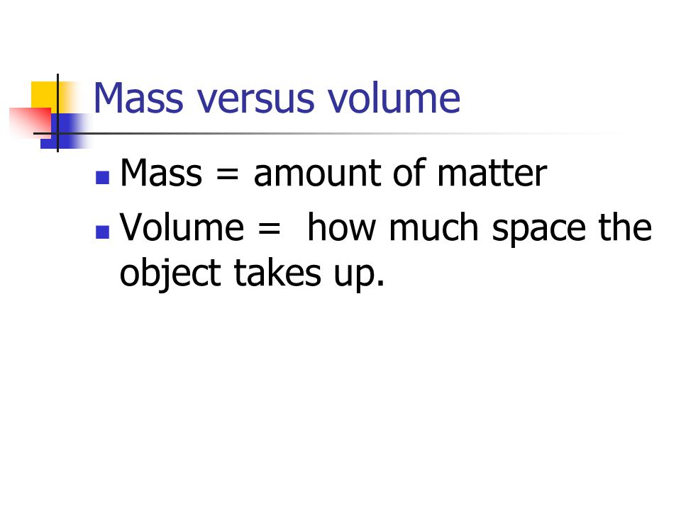 Mass versus volume Mass = amount of matter