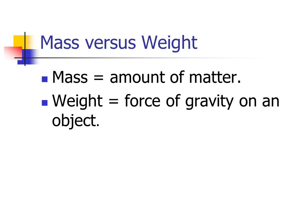Mass versus Weight Mass = amount of matter.