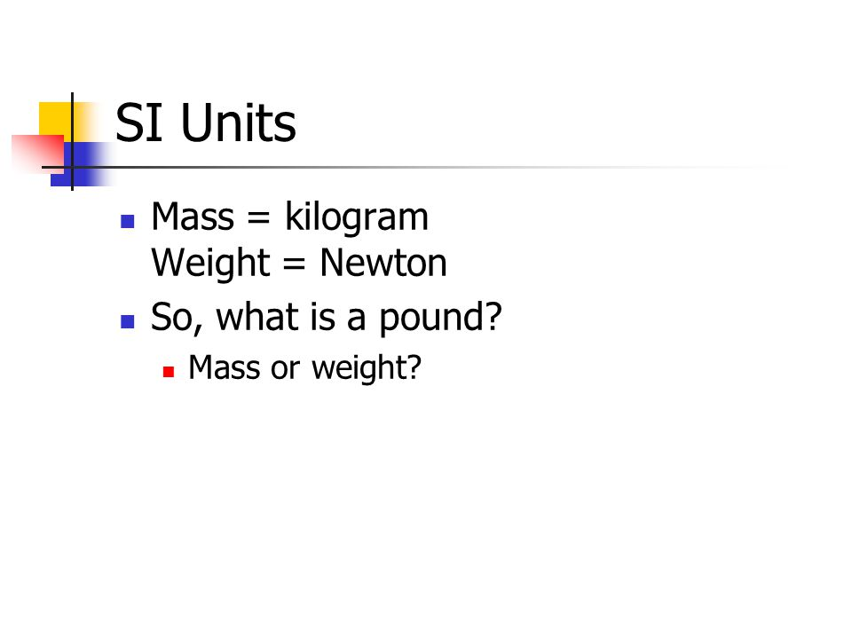 SI Units Mass = kilogram Weight = Newton So, what is a pound