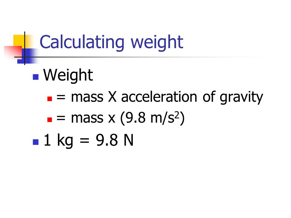 Calculating weight Weight 1 kg = 9.8 N