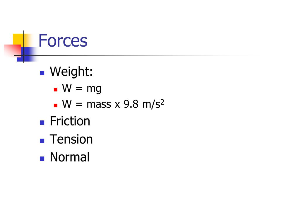 Forces Weight: W = mg W = mass x 9.8 m/s2 Friction Tension Normal