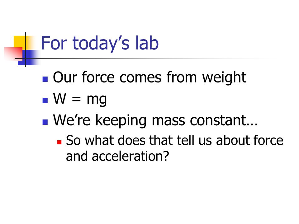 For today's lab Our force comes from weight W = mg