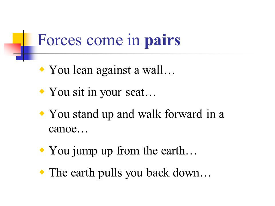 Forces come in pairs You lean against a wall… You sit in your seat…