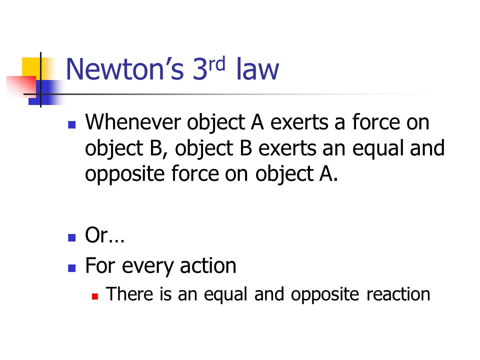 Newton's 3rd law Whenever object A exerts a force on object B, object B exerts an equal and opposite force on object A.